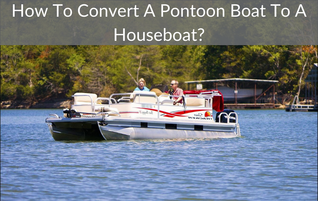 How To Convert A Pontoon Boat To A Houseboat?